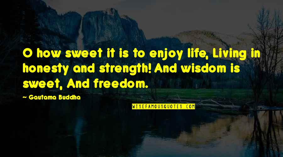 Wisdom And Living Quotes By Gautama Buddha: O how sweet it is to enjoy life,