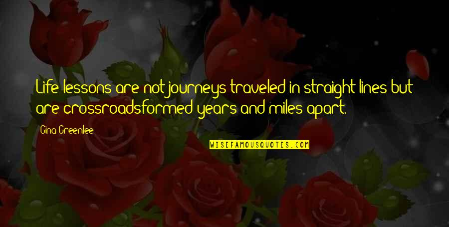 Wisdom And Living Quotes By Gina Greenlee: Life lessons are not journeys traveled in straight