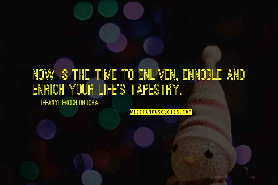 Wisdom And Living Quotes By Ifeanyi Enoch Onuoha: Now is the time to enliven, ennoble and