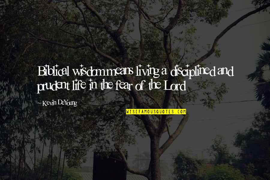 Wisdom And Living Quotes By Kevin DeYoung: Biblical wisdom means living a disciplined and prudent