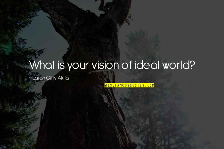 Wisdom And Living Quotes By Lailah Gifty Akita: What is your vision of ideal world?