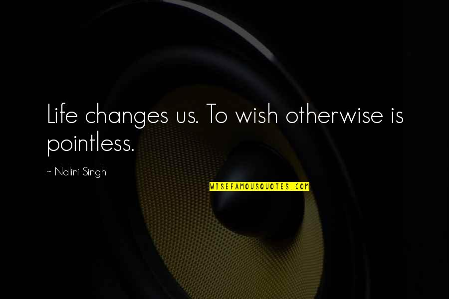 Wisdom And Living Quotes By Nalini Singh: Life changes us. To wish otherwise is pointless.