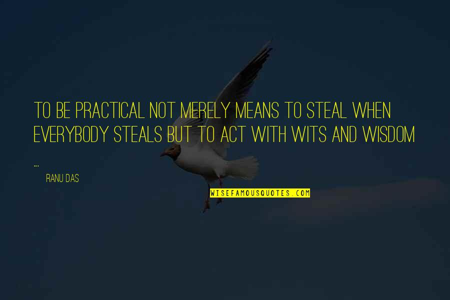 Wisdom And Living Quotes By Ranu Das: TO be practical not merely means to steal