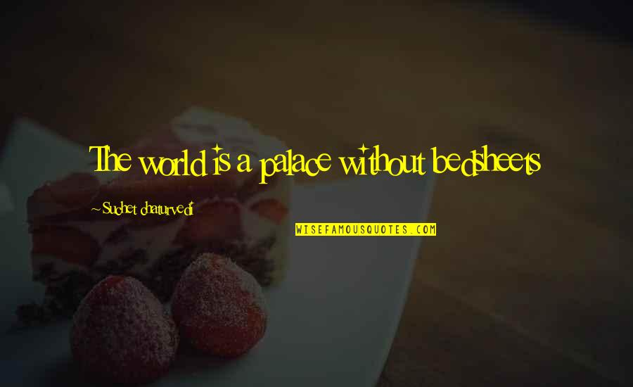 Wisdom And Living Quotes By Suchet Chaturvedi: The world is a palace without bedsheets
