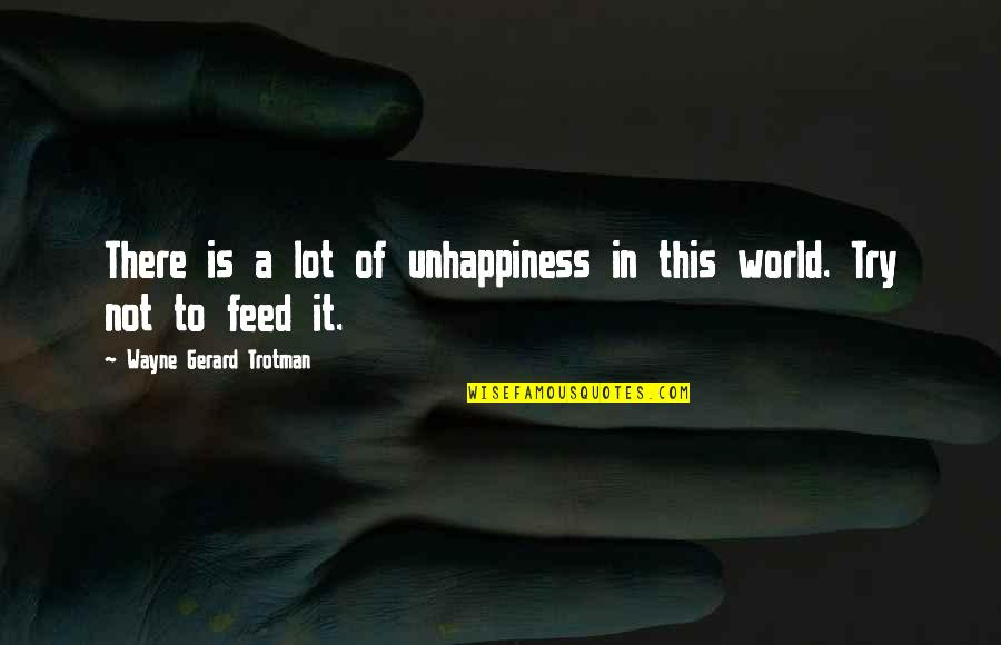 Wisdom And Living Quotes By Wayne Gerard Trotman: There is a lot of unhappiness in this