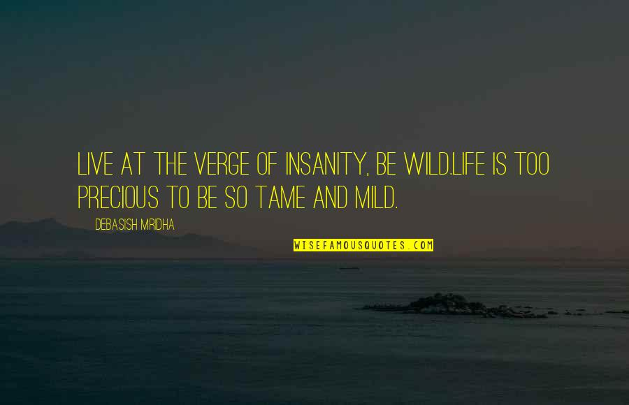 Wisdom And Love Quotes By Debasish Mridha: Live at the verge of insanity, be wild.Life