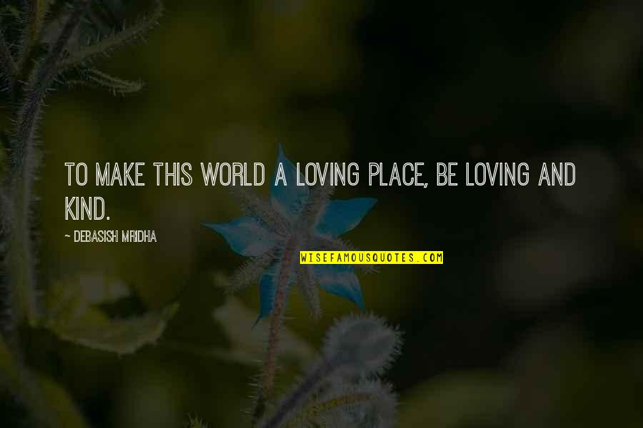 Wisdom And Love Quotes By Debasish Mridha: To make this world a loving place, be