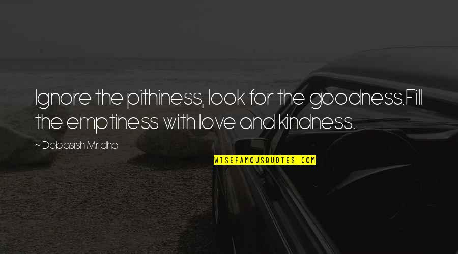 Wisdom And Love Quotes By Debasish Mridha: Ignore the pithiness, look for the goodness.Fill the