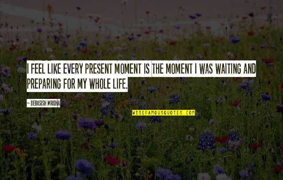 Wisdom And Love Quotes By Debasish Mridha: I feel like every present moment is the