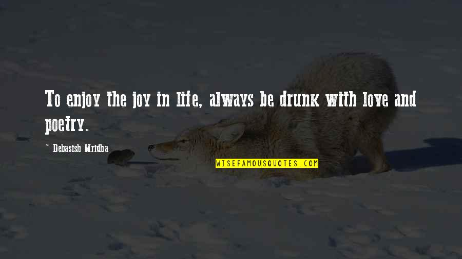 Wisdom And Love Quotes By Debasish Mridha: To enjoy the joy in life, always be