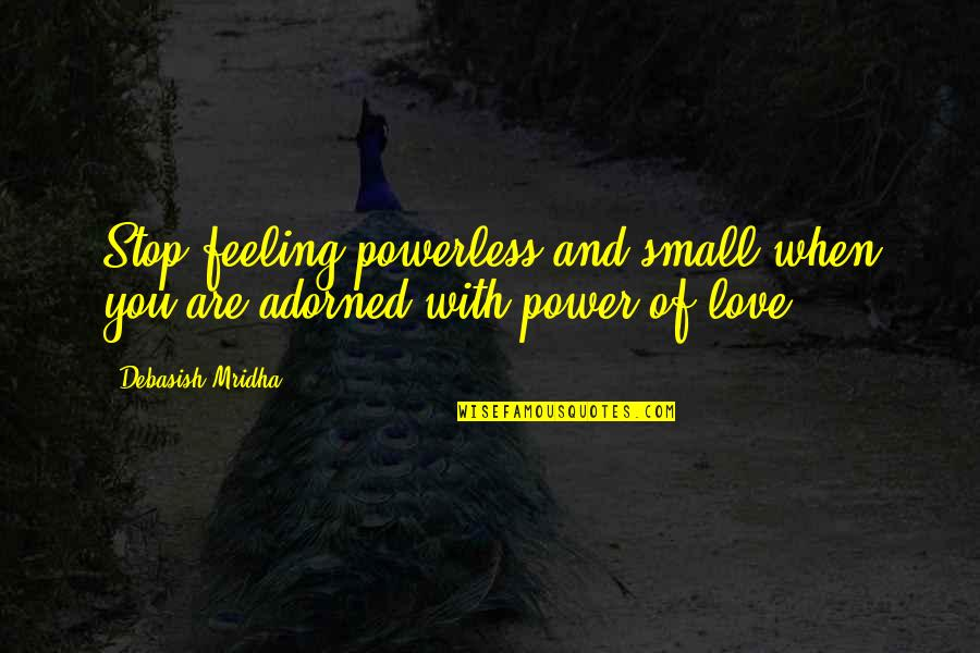 Wisdom And Love Quotes By Debasish Mridha: Stop feeling powerless and small when you are