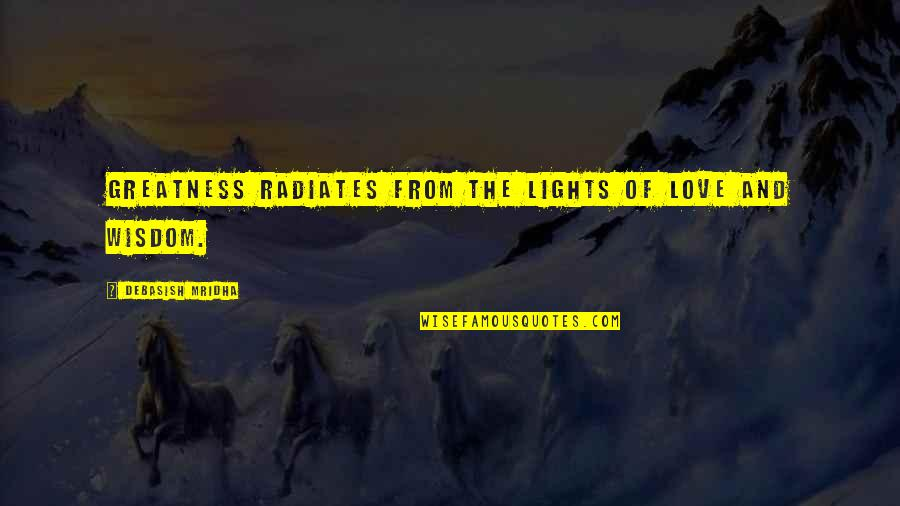 Wisdom And Love Quotes By Debasish Mridha: Greatness radiates from the lights of love and