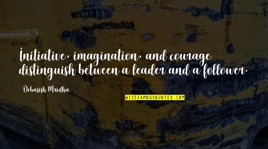 Wisdom And Love Quotes By Debasish Mridha: Initiative, imagination, and courage distinguish between a leader