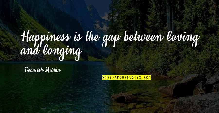 Wisdom And Love Quotes By Debasish Mridha: Happiness is the gap between loving and longing.
