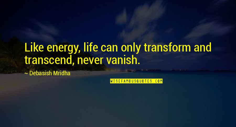 Wisdom And Love Quotes By Debasish Mridha: Like energy, life can only transform and transcend,