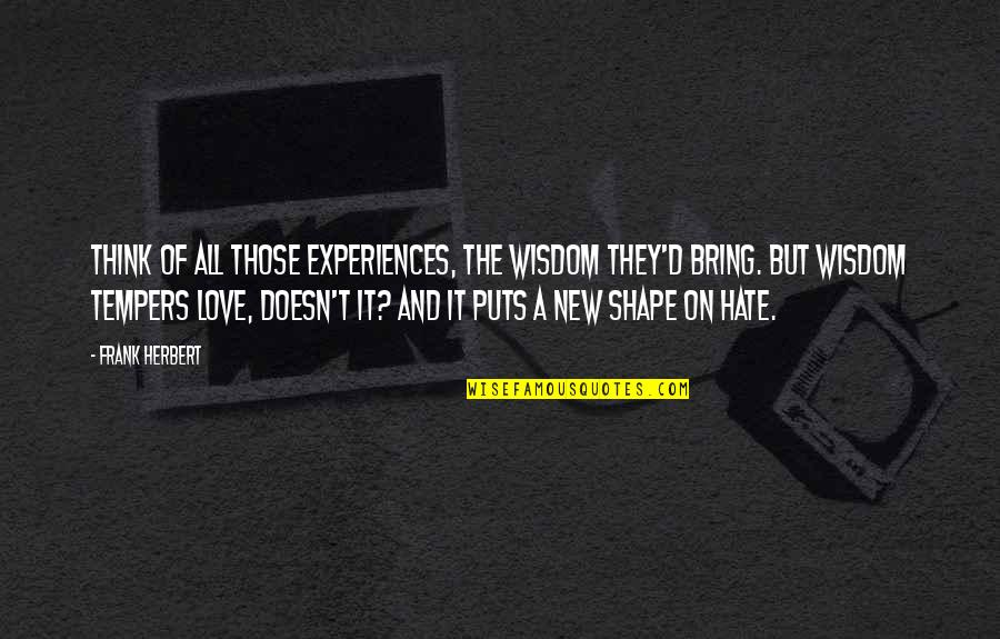 Wisdom And Love Quotes By Frank Herbert: Think of all those experiences, the wisdom they'd