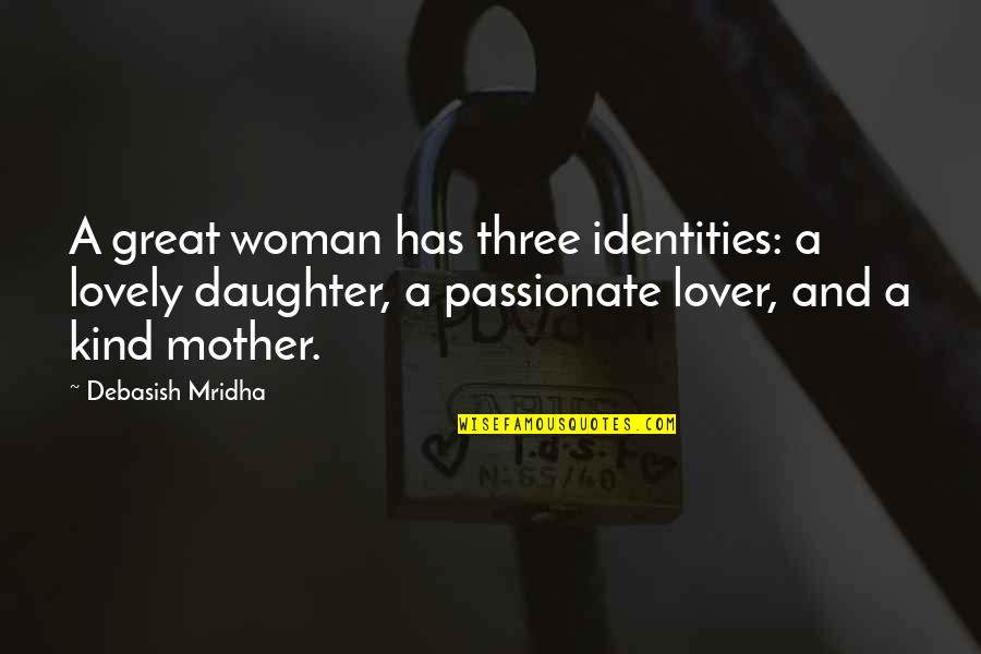 Wisdom For My Daughter Quotes By Debasish Mridha: A great woman has three identities: a lovely