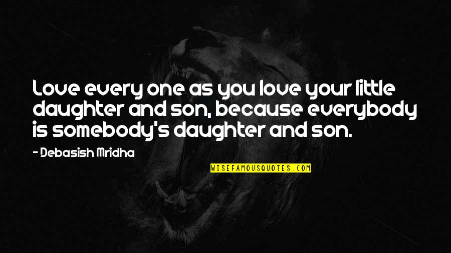 Wisdom For My Daughter Quotes By Debasish Mridha: Love every one as you love your little