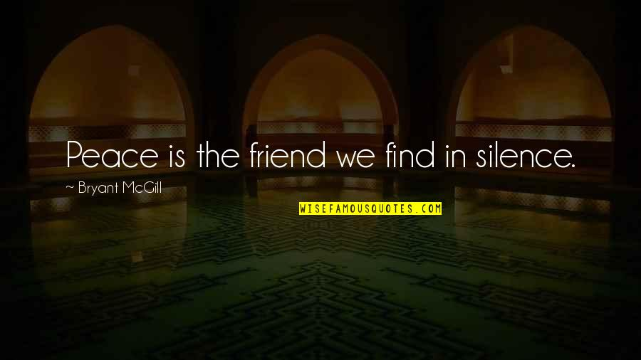 Wisdom In Silence Quotes By Bryant McGill: Peace is the friend we find in silence.