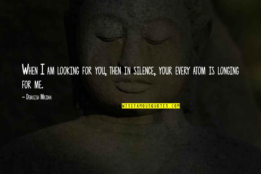 Wisdom In Silence Quotes By Debasish Mridha: When I am looking for you, then in