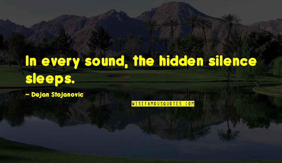 Wisdom In Silence Quotes By Dejan Stojanovic: In every sound, the hidden silence sleeps.