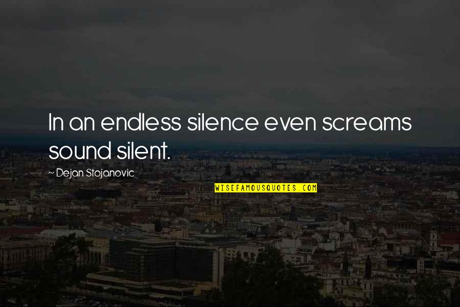 Wisdom In Silence Quotes By Dejan Stojanovic: In an endless silence even screams sound silent.