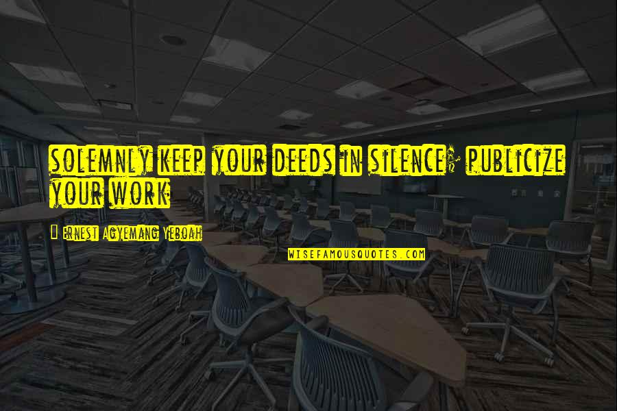 Wisdom In Silence Quotes By Ernest Agyemang Yeboah: solemnly keep your deeds in silence; publicize your