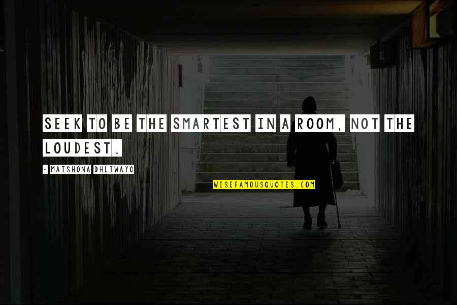 Wisdom In Silence Quotes By Matshona Dhliwayo: Seek to be the smartest in a room,
