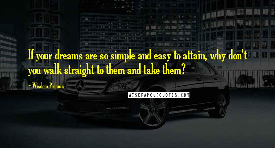 Wisdom Primus quotes: If your dreams are so simple and easy to attain, why don't you walk straight to them and take them?