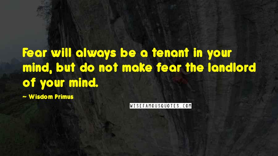 Wisdom Primus quotes: Fear will always be a tenant in your mind, but do not make fear the landlord of your mind.