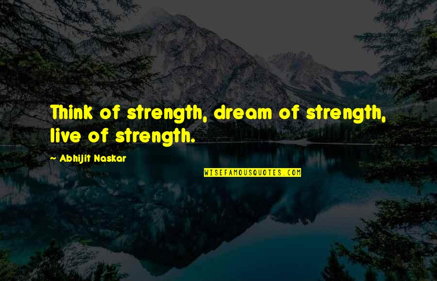 Wisdom Strength And Courage Quotes By Abhijit Naskar: Think of strength, dream of strength, live of
