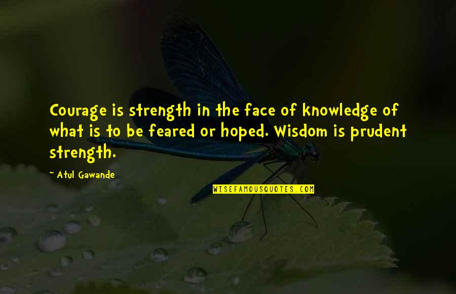 Wisdom Strength And Courage Quotes By Atul Gawande: Courage is strength in the face of knowledge