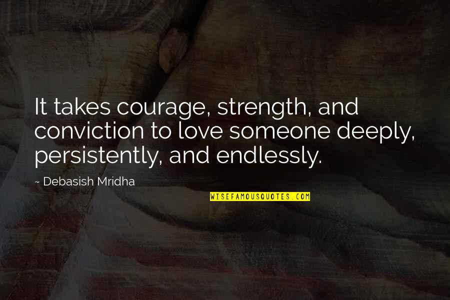 Wisdom Strength And Courage Quotes By Debasish Mridha: It takes courage, strength, and conviction to love