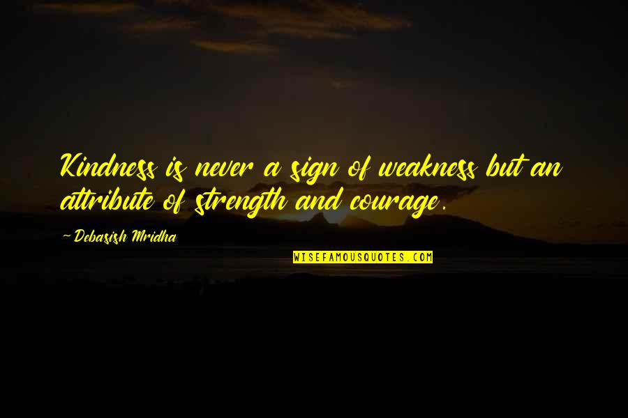 Wisdom Strength And Courage Quotes By Debasish Mridha: Kindness is never a sign of weakness but