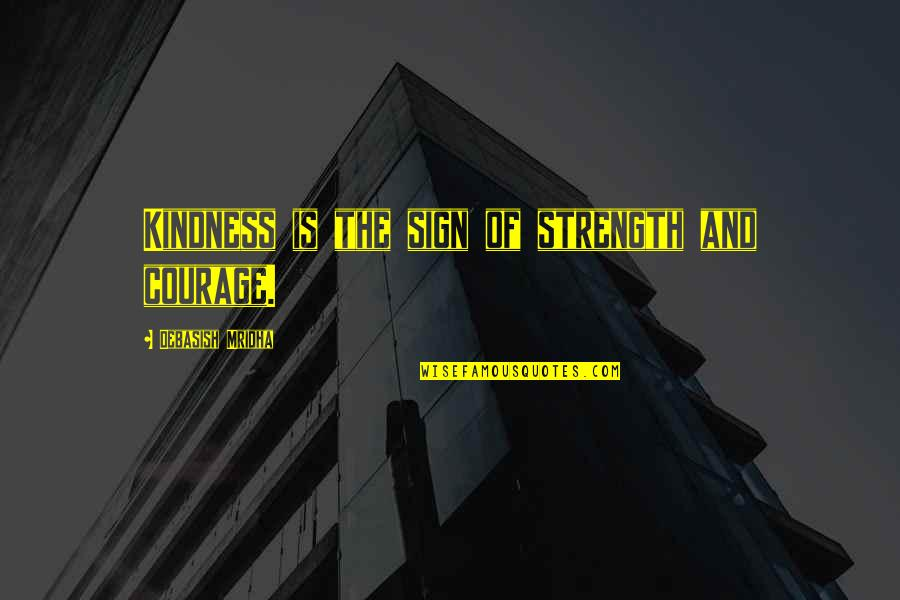 Wisdom Strength And Courage Quotes By Debasish Mridha: Kindness is the sign of strength and courage.