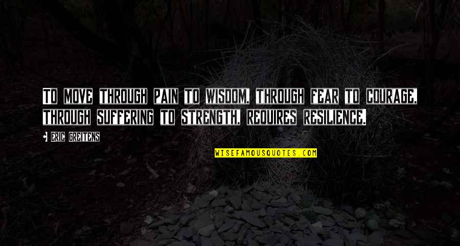 Wisdom Strength And Courage Quotes By Eric Greitens: To move through pain to wisdom, through fear