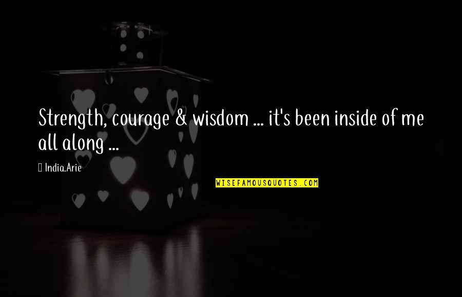 Wisdom Strength And Courage Quotes By India.Arie: Strength, courage & wisdom ... it's been inside