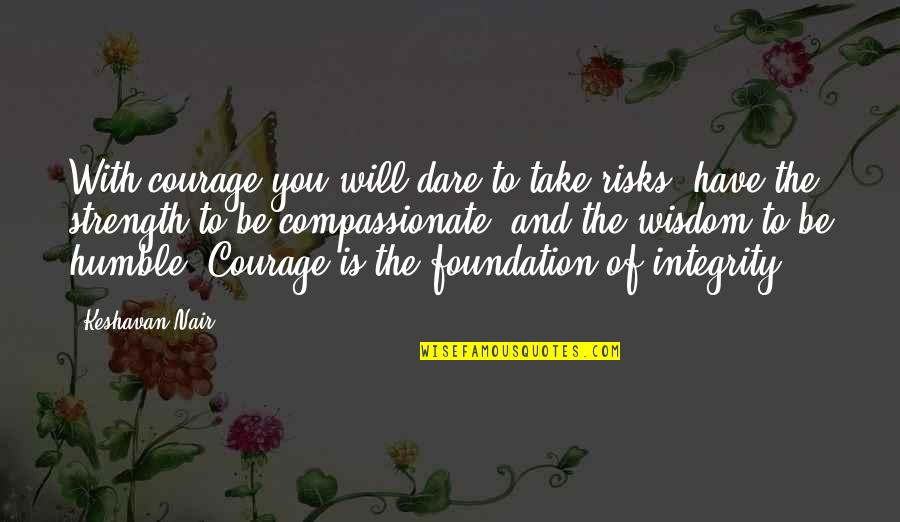 Wisdom Strength And Courage Quotes By Keshavan Nair: With courage you will dare to take risks,