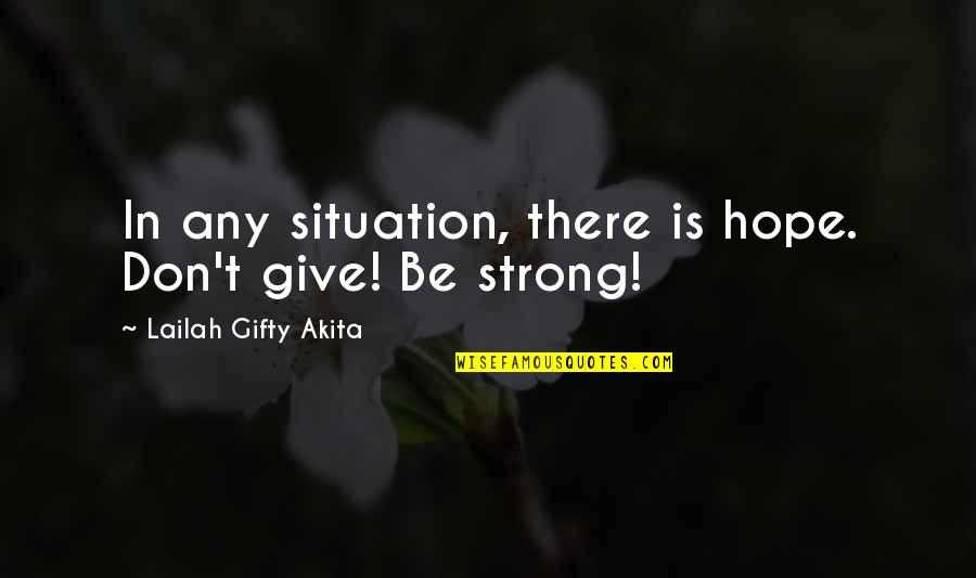 Wisdom Strength And Courage Quotes By Lailah Gifty Akita: In any situation, there is hope. Don't give!