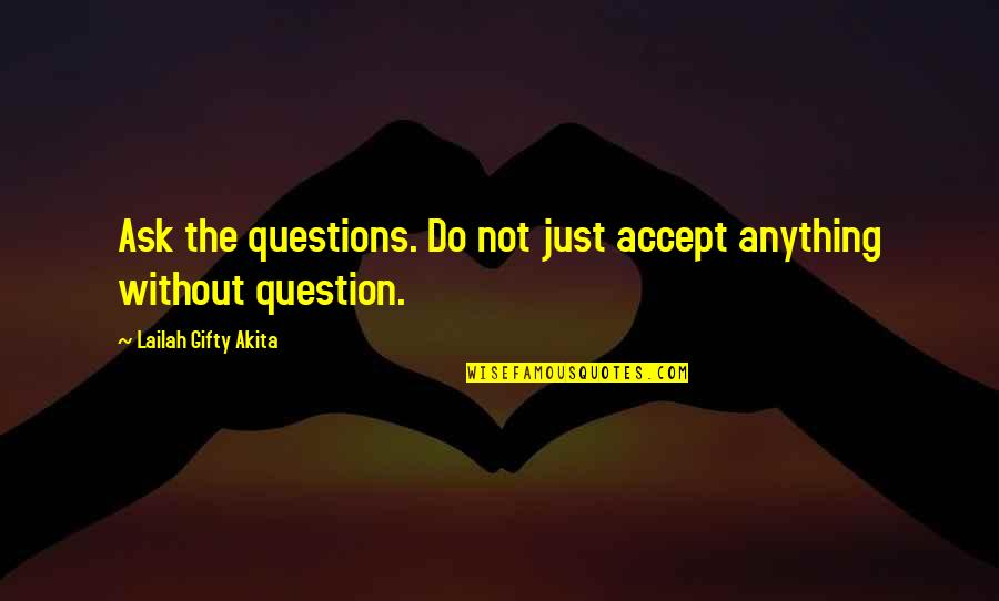 Wisdom Strength And Courage Quotes By Lailah Gifty Akita: Ask the questions. Do not just accept anything