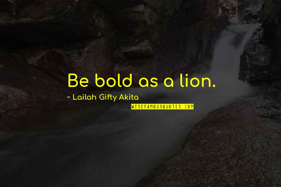 Wisdom Strength And Courage Quotes By Lailah Gifty Akita: Be bold as a lion.