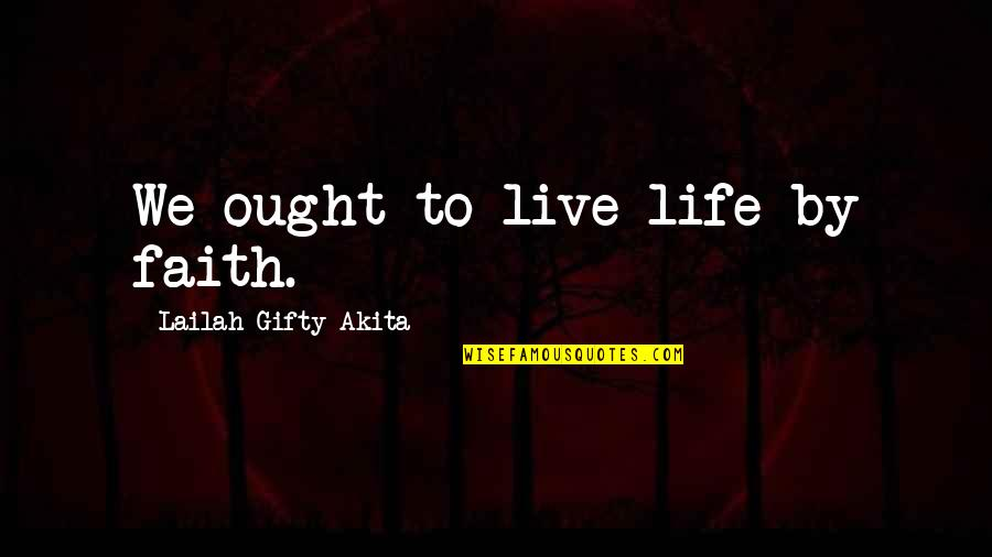 Wisdom Strength And Courage Quotes By Lailah Gifty Akita: We ought to live life by faith.