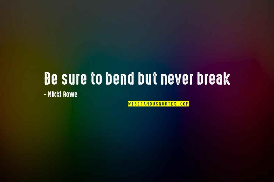 Wisdom Strength And Courage Quotes By Nikki Rowe: Be sure to bend but never break