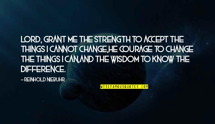 Wisdom Strength And Courage Quotes By Reinhold Niebuhr: Lord, grant me the strength to accept the