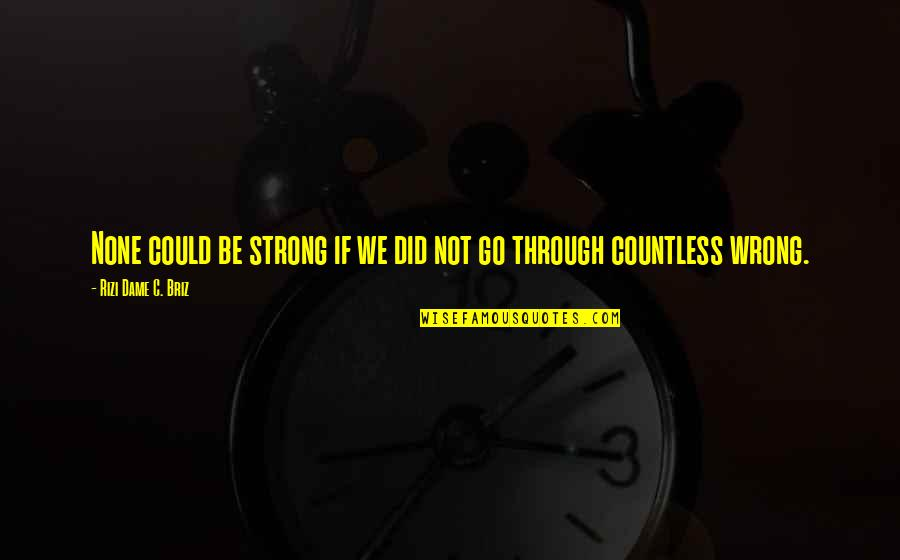 Wisdom Strength And Courage Quotes By Rizi Dame C. Briz: None could be strong if we did not