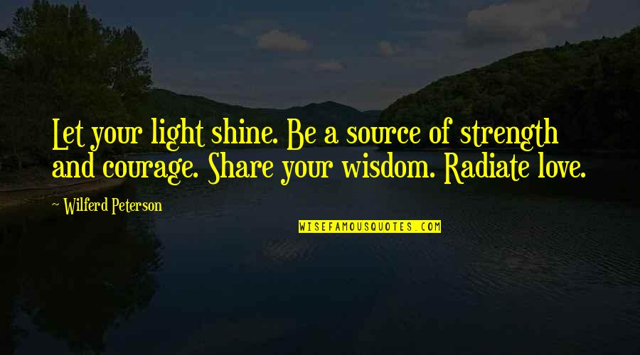 Wisdom Strength And Courage Quotes By Wilferd Peterson: Let your light shine. Be a source of