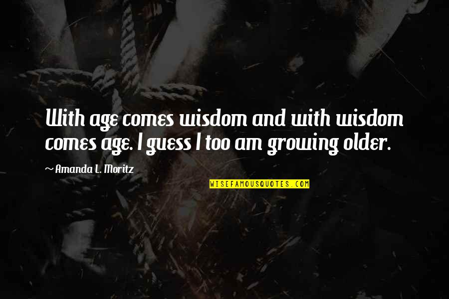 Wisdom With Age Quotes By Amanda L. Moritz: With age comes wisdom and with wisdom comes
