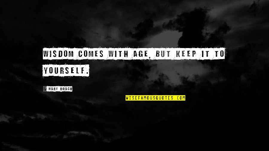 Wisdom With Age Quotes By Mary Roach: Wisdom comes with age, but keep it to
