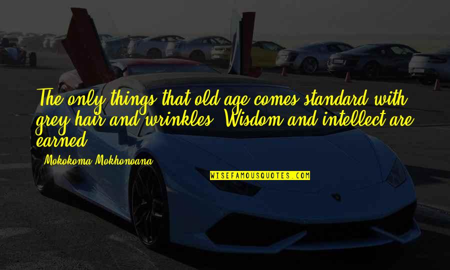 Wisdom With Age Quotes By Mokokoma Mokhonoana: The only things that old age comes standard