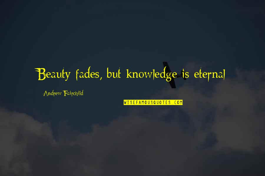 Wisdome Quotes By Andrew Fairchild: Beauty fades, but knowledge is eternal